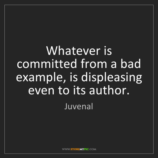 Juvenal: Whatever is committed from a bad example, is displeasing...