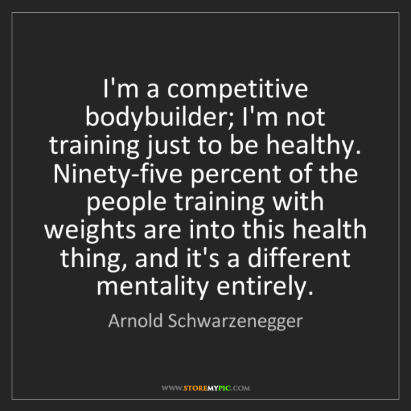 Arnold Schwarzenegger: I'm a competitive bodybuilder; I'm not training just...