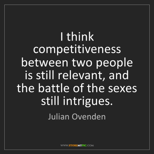 Julian Ovenden: I think competitiveness between two people is still relevant,...