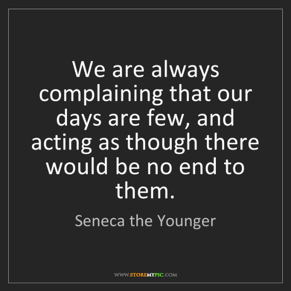 Seneca the Younger: We are always complaining that our days are few, and...