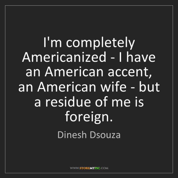 Dinesh Dsouza: I'm completely Americanized - I have an American accent,...