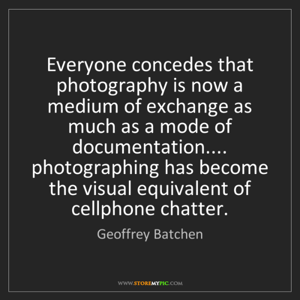 Geoffrey Batchen: Everyone concedes that photography is now a medium of...