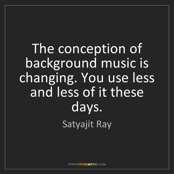 Satyajit Ray: The conception of background music is changing. You use...