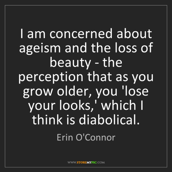 Erin O'Connor: I am concerned about ageism and the loss of beauty -...