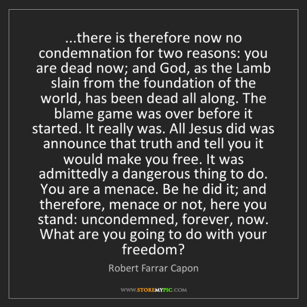 Robert Farrar Capon: ...there is therefore now no condemnation for two reasons:...