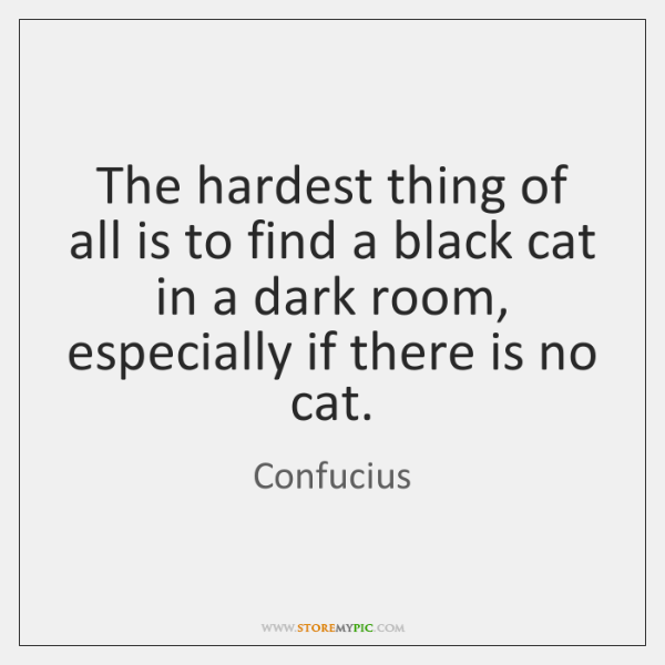 The hardest thing of all is to find a black cat in ...