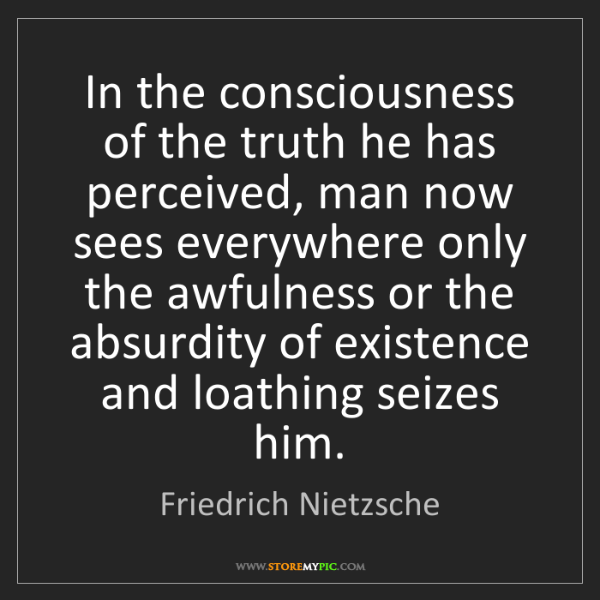 Friedrich Nietzsche: In the consciousness of the truth he has perceived, man...