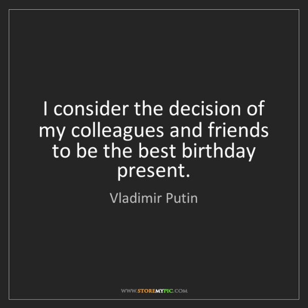 Vladimir Putin: I consider the decision of my colleagues and friends...