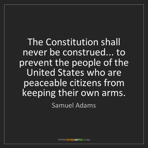Samuel Adams Quotes: Samuel Adams: The Constitution Shall Never Be Construed