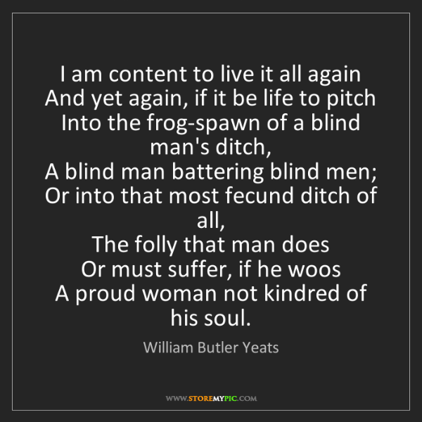 William Butler Yeats: I am content to live it all again   And yet again, if...
