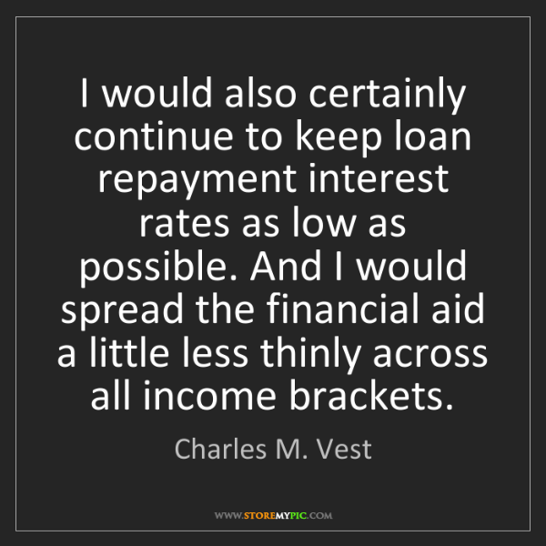 Charles M. Vest: I would also certainly continue to keep loan repayment...