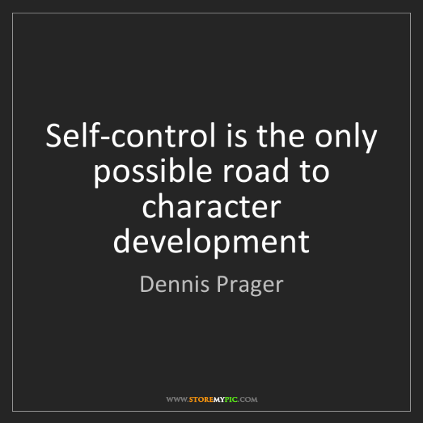 Dennis Prager: Self-control is the only possible road to character development