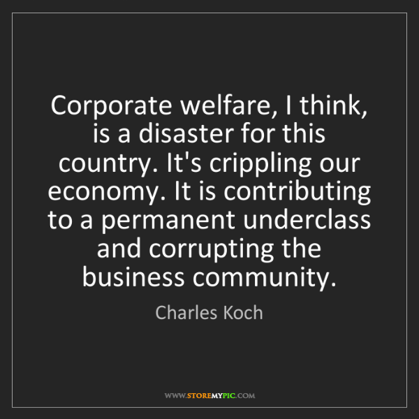 Charles Koch: Corporate welfare, I think, is a disaster for this country....