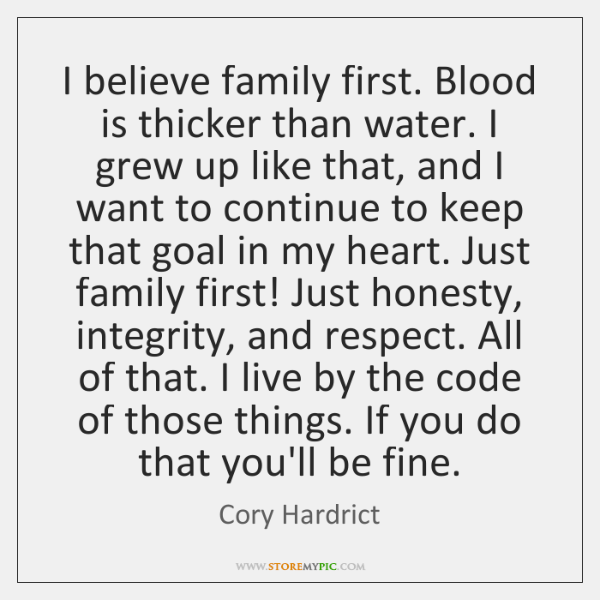 I believe family first. Blood is thicker than water. I grew up ...
