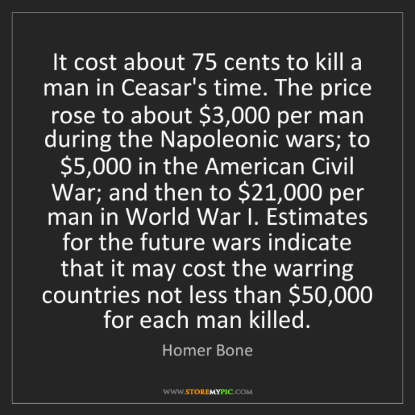 Homer Bone: It cost about 75 cents to kill a man in Ceasar's time....