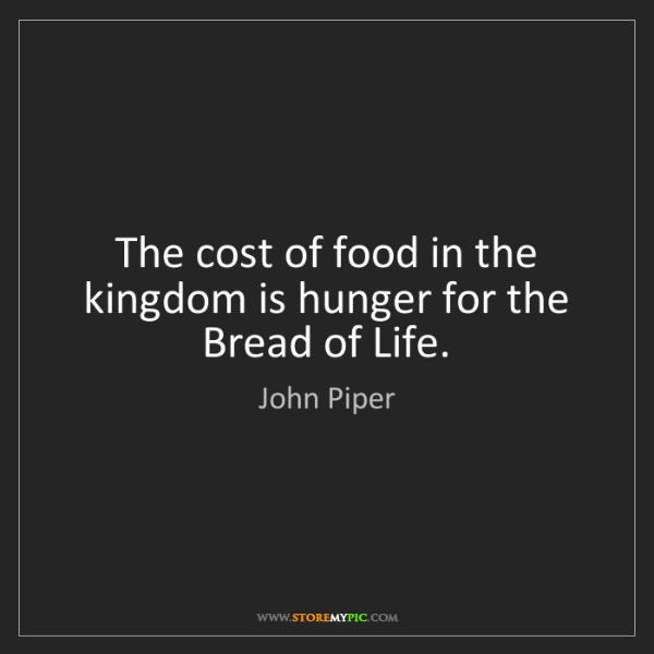 John Piper: The cost of food in the kingdom is hunger for the Bread...