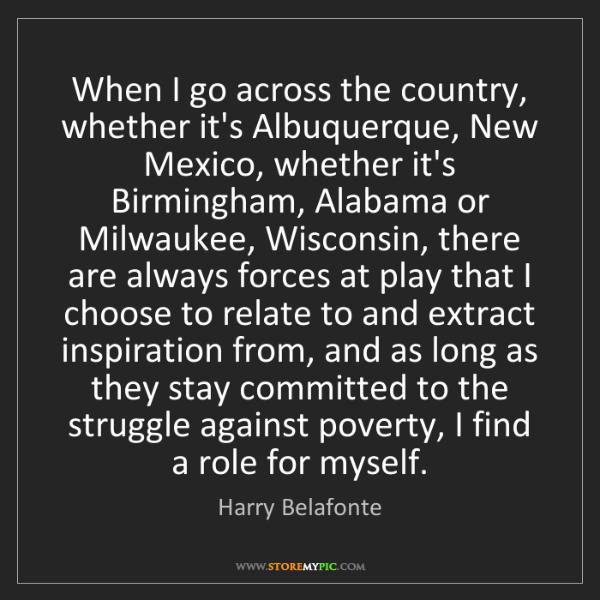 Harry Belafonte: When I go across the country, whether it's Albuquerque,...