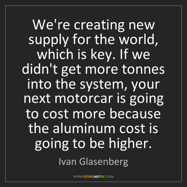 Ivan Glasenberg: We're creating new supply for the world, which is key....