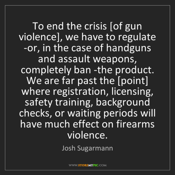 Josh Sugarmann: To end the crisis [of gun violence], we have to regulate...