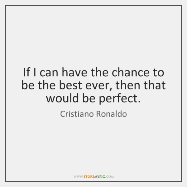 If I can have the chance to be the best ever, then ...