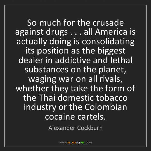 Alexander Cockburn: So much for the crusade against drugs . . . all America...