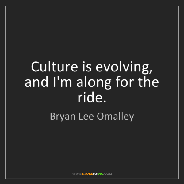 Bryan Lee Omalley: Culture is evolving, and I'm along for the ride.