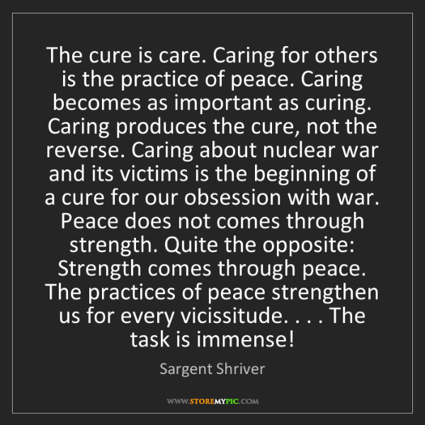 Sargent Shriver: The cure is care. Caring for others is the practice of...