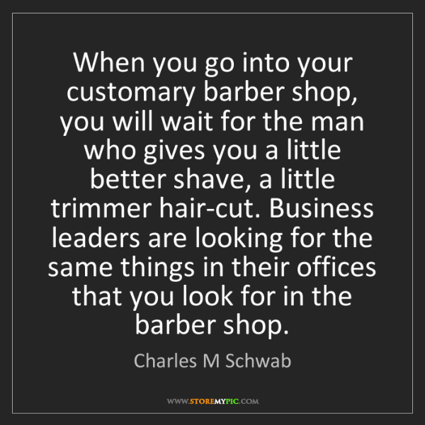 Charles M Schwab: When you go into your customary barber shop, you will...