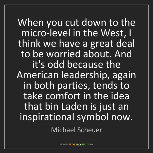 Michael Scheuer: When you cut down to the micro-level in the West, I think...