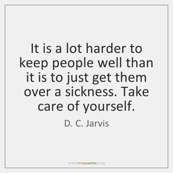 It is a lot harder to keep people well than it is ...