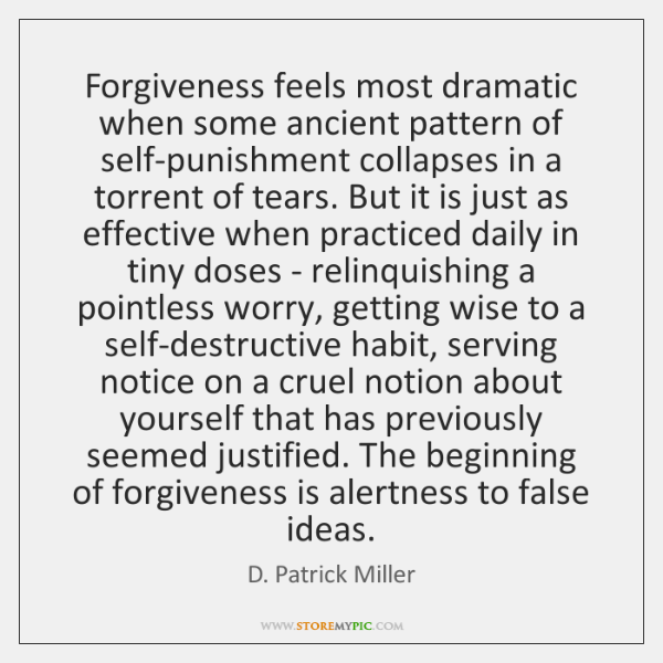 Forgiveness feels most dramatic when some ancient pattern of self-punishment collapses in ...