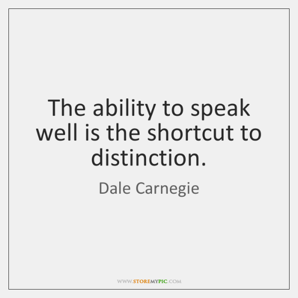 The ability to speak well is the shortcut to distinction.