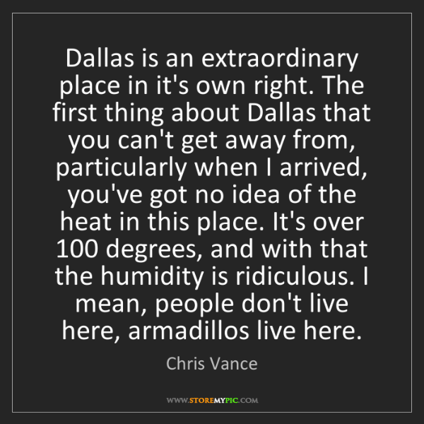 Chris Vance: Dallas is an extraordinary place in it's own right. The...