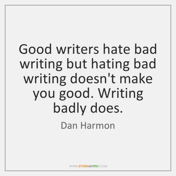 Good writers hate bad writing but hating bad writing doesn't make you ...