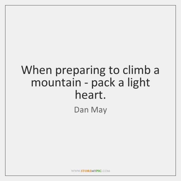 When preparing to climb a mountain - pack a light heart.