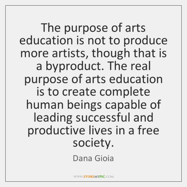 The purpose of arts education is not to produce more artists, though ...
