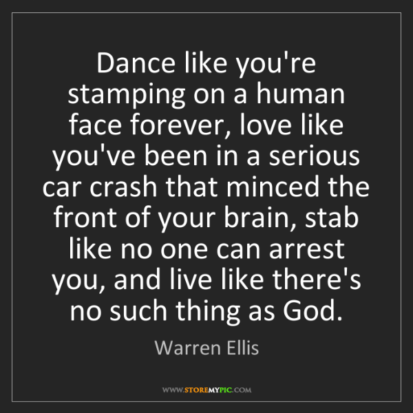 Warren Ellis: Dance like you're stamping on a human face forever, love...