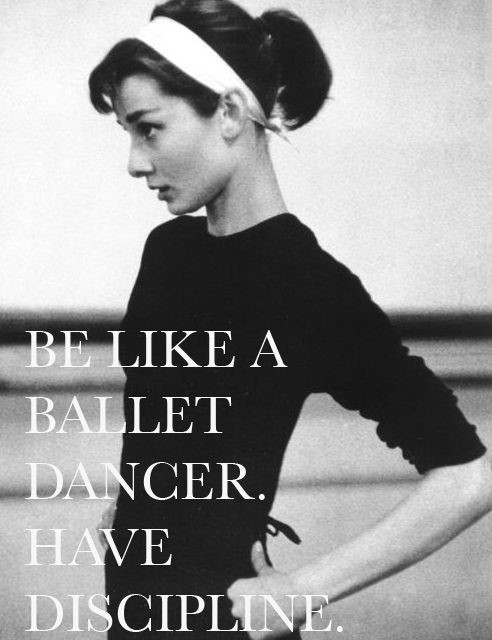 Be like a ballet dancer have discipline