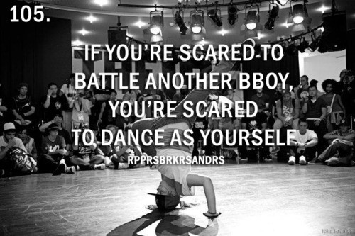 If youre scared to battle another bboy youre scared to dance as yourself