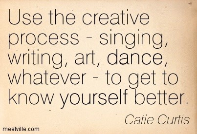 Use the creative process singing writing art dance whatever to get to know yourself be