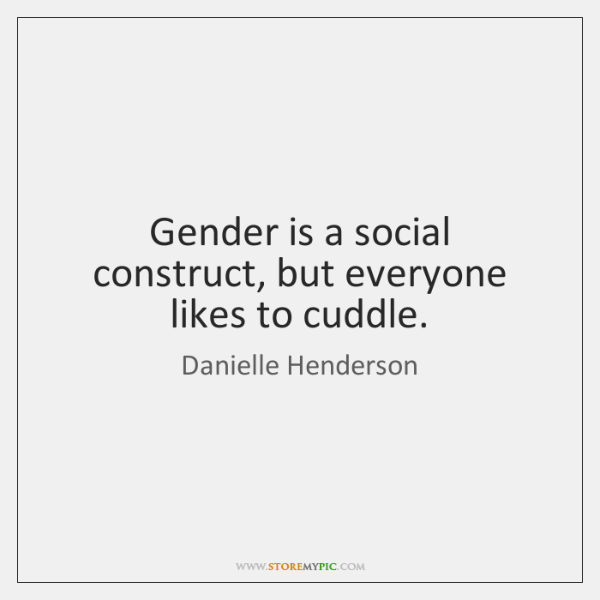 Gender is a social construct, but everyone likes to cuddle.