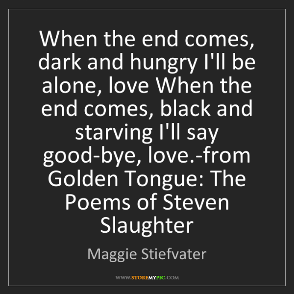 Maggie Stiefvater: When the end comes, dark and hungry I'll be alone, love...