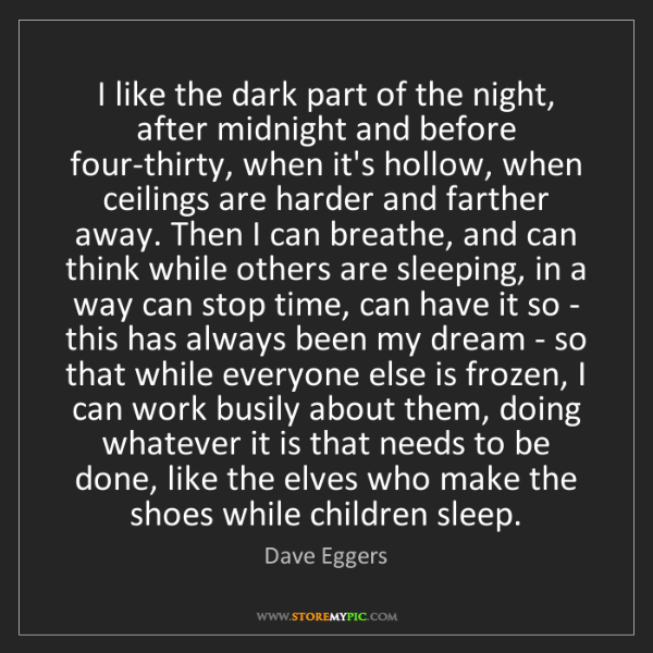 Dave Eggers: I like the dark part of the night, after midnight and...