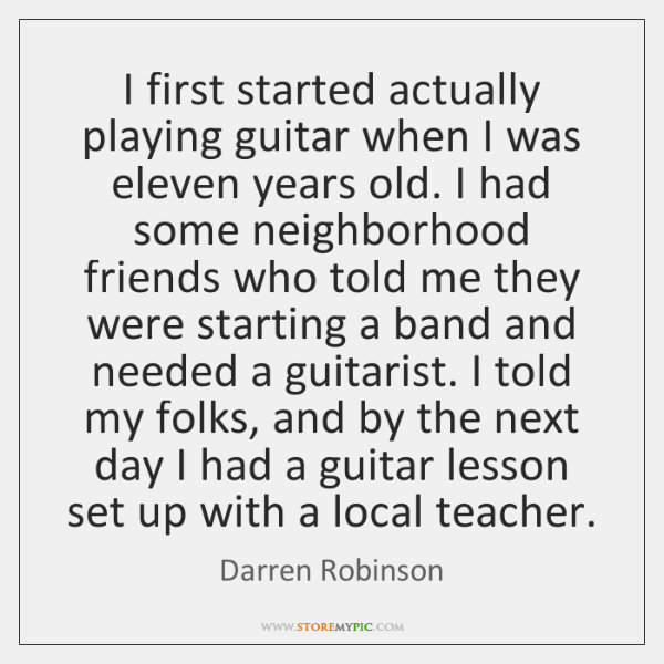 I first started actually playing guitar when I was eleven years old. ...