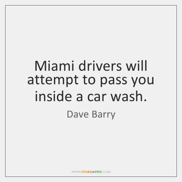 Miami drivers will attempt to pass you inside a car wash.