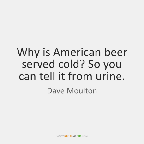 Why is American beer served cold? So you can tell it from ...