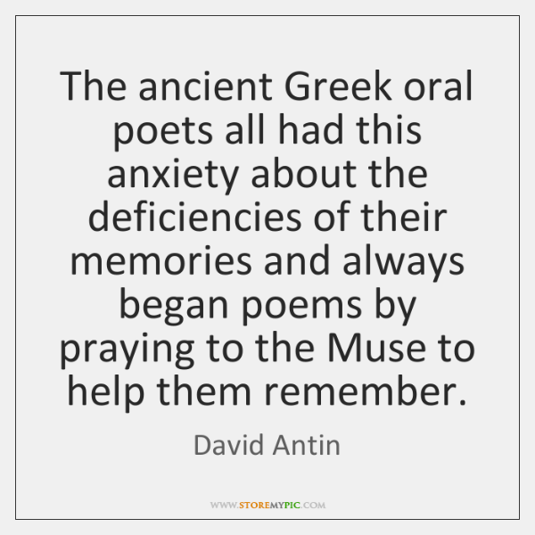 The ancient Greek oral poets all had this anxiety about the deficiencies ...