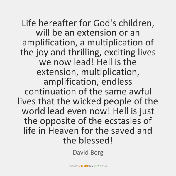 Life hereafter for God's children, will be an extension or an amplification, ...