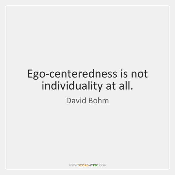 Ego-centeredness is not individuality at all.