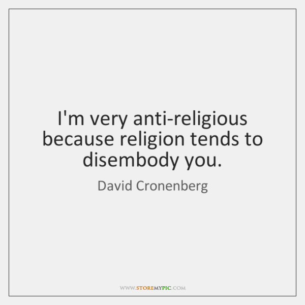 I'm very anti-religious because religion tends to disembody you.